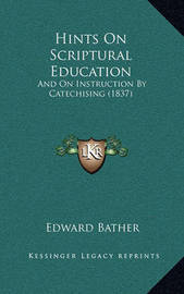 Hints on Scriptural Education: And on Instruction by Catechising (1837) by Edward Bather