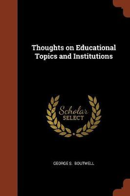 Thoughts on Educational Topics and Institutions by George S Boutwell