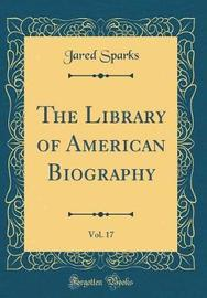 The Library of American Biography, Vol. 17 (Classic Reprint) by Jared Sparks image