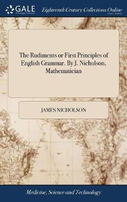 The Rudiments or First Principles of English Grammar. by J. Nicholson, Mathematician by James Nicholson