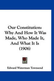 Our Constitution: Why and How It Was Made, Who Made It, and What It Is (1906) by Edward Waterman Townsend