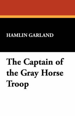 The Captain of the Gray Horse Troop by Hamlin Garland