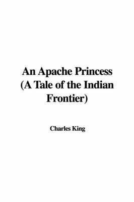 An Apache Princess (a Tale of the Indian Frontier) by Charles King