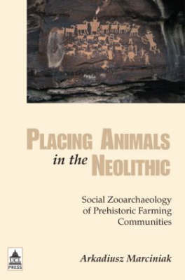 Placing Animals in the Neolithic: Social Zooarchaeology of Prehistoric Farming by Arkadiusz Marciniak