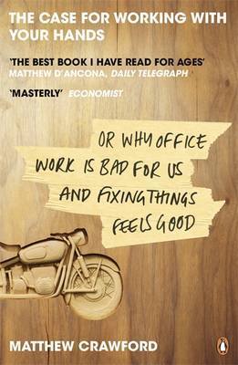 The Case for Working with Your Hands: Or Why Office Work is Bad for Us and Fixing Things Feels Good by Matthew Crawford