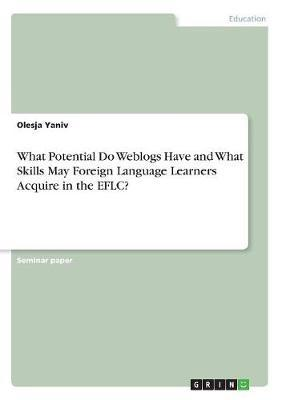 What Potential Do Weblogs Have and What Skills May Foreign Language Learners Acquire in the Eflc? by Olesja Yaniv