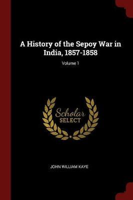 A History of the Sepoy War in India, 1857-1858; Volume 1 by John William Kaye image