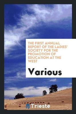 The First Annual Report of the Ladies' Society for the Promotion of Education at the West by Various ~ image