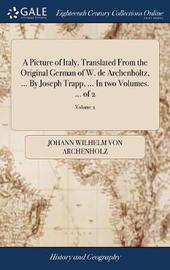 A Picture of Italy. Translated from the Original German of W. de Archenholtz, ... by Joseph Trapp, ... in Two Volumes. ... of 2; Volume 2 by Johann Wilhelm Von Archenholz image