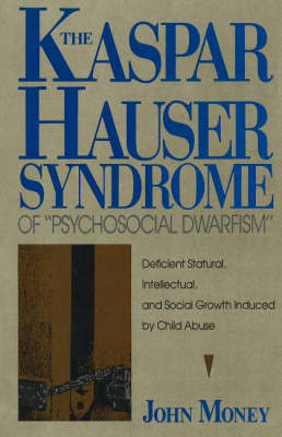 "Kaspar Hauser Syndrome of ""Psychosocial Dwarfism"": Deficient Statural, Intellectual and Social Growth Induced by Child Abuse by John Money"