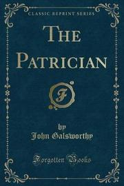 The Patrician (Classic Reprint) by John Galsworthy