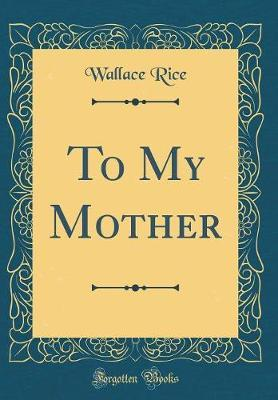 To My Mother (Classic Reprint) by Wallace Rice image
