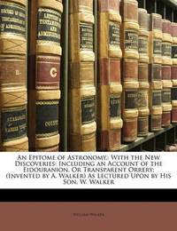 An Epitome of Astronomy,: With the New Discoveries: Including an Account of the Eidouranion, or Transparent Orrery; (Invented by A. Walker) as Lectured Upon by His Son, W. Walker by William Walker