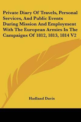 Private Diary Of Travels, Personal Services, And Public Events During Mission And Employment With The European Armies In The Campaigns Of 1812, 1813, 1814 V2 by Hadland, F Davis image