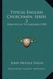 Typical English Churchmen, Series 2 Typical English Churchmen, Series 2: From Wyclif to Gardiner (1909) from Wyclif to Gardiner (1909) by John Neville Figgis