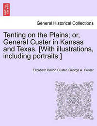 Tenting on the Plains; Or, General Custer in Kansas and Texas. [With Illustrations, Including Portraits.] by Elizabeth Bacon Custer