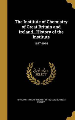 The Institute of Chemistry of Great Britain and Ireland...History of the Institute by Richard Bertram Pilcher