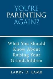 You're Parenting Again? by Larry D Lamb
