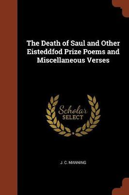 The Death of Saul and Other Eisteddfod Prize Poems and Miscellaneous Verses by J. C. Manning