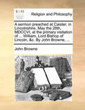 A Sermon Preached at Caister, in Lincolnshire, May the 28th, MDCCVI, at the Primary Visitation of ... William, Lord Bishop of Lincoln, &C. by John Browne, ... by John Browne
