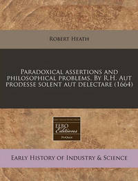 Paradoxical Assertions and Philosophical Problems. by R.H. Aut Prodesse Solent Aut Delectare (1664) by Robert Heath (University of Bath, UK, University of California, Riverside University of Bath, UK University of Bath, UK University of Bath, UK Univers