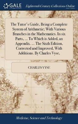 The Tutor's Guide, Being a Complete System of Arithmetic; With Various Branches in the Mathematics. in Six Parts, ... to Which Is Added, an Appendix. ... the Sixth Edition, Corrected and Improved, with Additions. by Charles Vyse, by Charles Vyse image