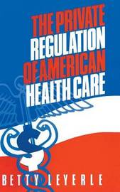 The Private Regulation of American Health Care by Betty Leyerle