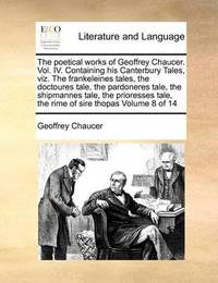 The Poetical Works of Geoffrey Chaucer. Vol. IV. Containing His Canterbury Tales, Viz. the Frankeleines Tales, the Doctoures Tale, the Pardoneres Tale, the Shipmannes Tale, the Prioresses Tale, the Rime of Sire Thopas Volume 8 of 14 by Geoffrey Chaucer