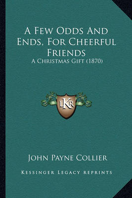 A Few Odds and Ends, for Cheerful Friends: A Christmas Gift (1870) by John Payne Collier