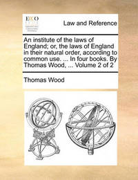 An Institute of the Laws of England; Or, the Laws of England in Their Natural Order, According to Common Use. ... in Four Books. by Thomas Wood, ... Volume 2 of 2 by Thomas Wood