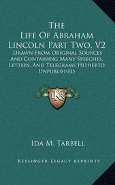 The Life of Abraham Lincoln Part Two, V2: Drawn from Original Sources and Containing Many Speeches, Letters, and Telegrams Hitherto Unpublished by Ida M Tarbell