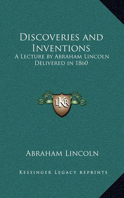 Discoveries and Inventions: A Lecture by Abraham Lincoln Delivered in 1860 by Abraham Lincoln