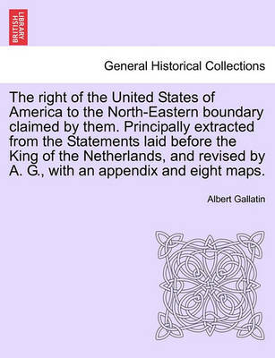 The Right of the United States of America to the North-Eastern Boundary Claimed by Them. Principally Extracted from the Statements Laid Before the King of the Netherlands, and Revised by A. G., with an Appendix and Eight Maps. by Albert Gallatin image