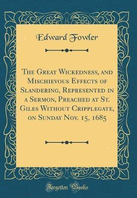 The Great Wickedness, and Mischievous Effects of Slandering, Represented in a Sermon, Preached at St. Giles Without Cripplegate, on Sunday Nov. 15, 1685 (Classic Reprint) by Edward Fowler