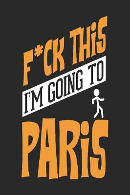 F*CK THIS I'M GOING TO Paris by Maximus Designs