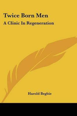 Twice Born Men: A Clinic in Regeneration by Harold Begbie image