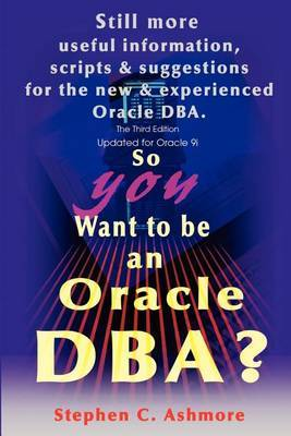 So You Want to Be an Oracle DBA?: Still More Useful Information, Scripts and Suggestions for the New and Experienced Oracle DBA. by Stephen C. Ashmore