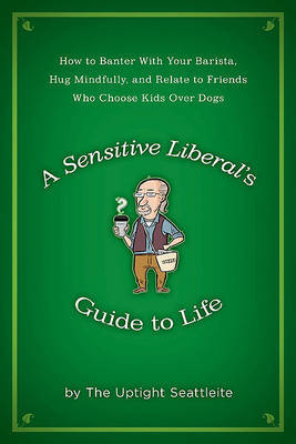 A Sensitive Liberal's Guide to Life by The Uptight Seattleite image