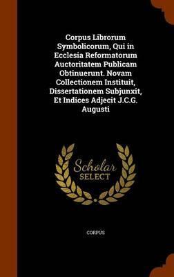 Corpus Librorum Symbolicorum, Qui in Ecclesia Reformatorum Auctoritatem Publicam Obtinuerunt. Novam Collectionem Instituit, Dissertationem Subjunxit, Et Indices Adjecit J.C.G. Augusti by Corpus