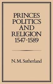Princes, Politics and Religion, 1547-89 by Nicola M. Sutherland