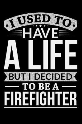 I Used To Have A Life But I Decided To Be A Firefighter by Life Decided