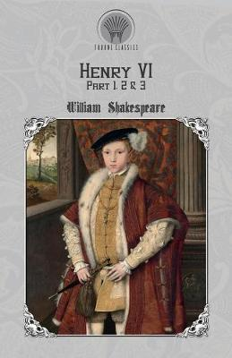 Henry VI, Part 1, 2 & 3 by William Shakespeare