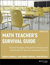 Math Teacher's Survival Guide: Practical Strategies, Management Techniques, and Reproducibles for New and Experienced Teachers, Grades 5-12 by Judith A Muschla
