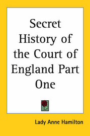 Secret History of the Court of England Part One by Lady Anne Hamilton image