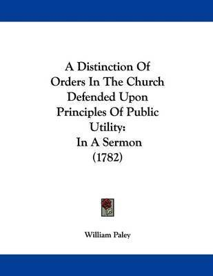 A Distinction of Orders in the Church Defended Upon Principles of Public Utility: In a Sermon (1782) by William Paley