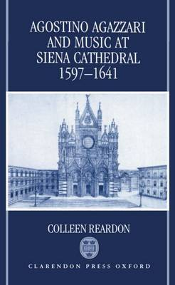 Agostino Agazzari and Music at Siena Cathedral, 1597-1641 by Colleen Reardon