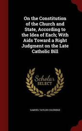 On the Constitution of the Church and State, According to the Idea of Each; With AIDS Toward a Right Judgment on the Late Catholic Bill by Samuel Taylor Coleridge