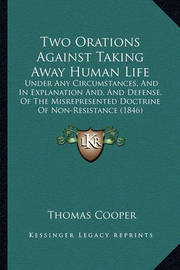 Two Orations Against Taking Away Human Life: Under Any Circumstances, and in Explanation And, and Defense, of the Misrepresented Doctrine of Non-Resistance (1846) by Thomas Cooper