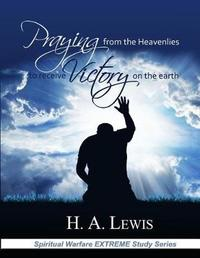 Praying from the Heavenlies to Receive Victory on the Earth by Patricia Lewis
