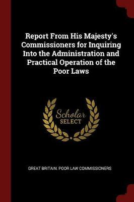 Report from His Majesty's Commissioners for Inquiring Into the Administration and Practical Operation of the Poor Laws by Great Britain Poor Law Commissioners
